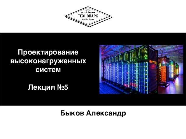 Проектирование высоконагруженных систем  Лекция №5 Быков Александр