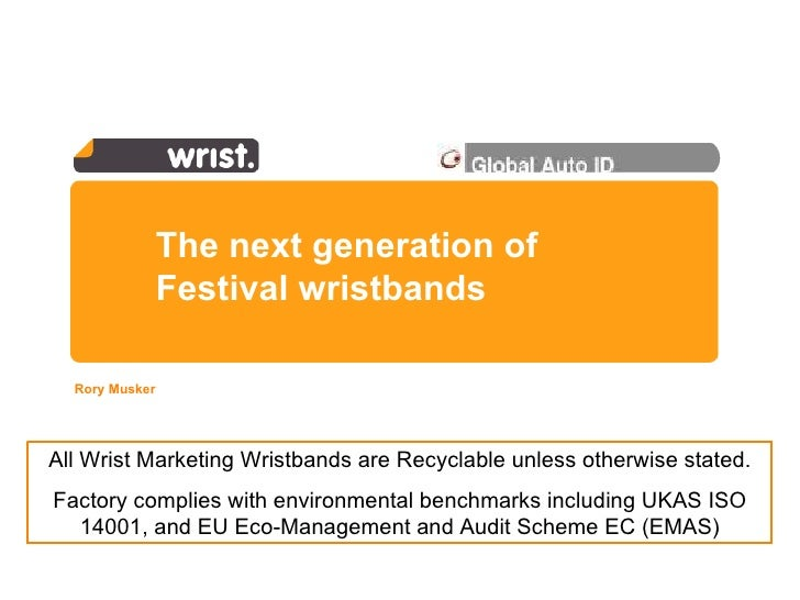 The next generation of Festival wristbands   Rory Musker  All Wrist Marketing Wristbands are Recyclable unless otherwise s...