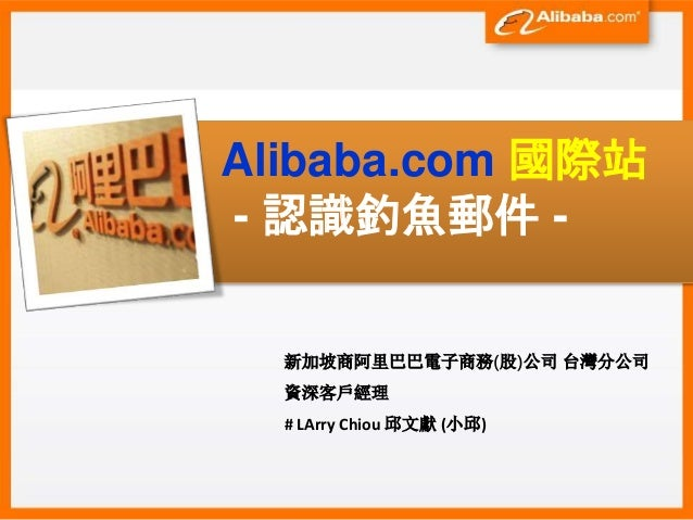 Alibaba.com 國際站 - 認識釣魚郵件 - 新加坡商阿里巴巴電子商務(股)公司 台灣分公司 資深客戶經理 # LArry Chiou 邱文獻 (小邱)