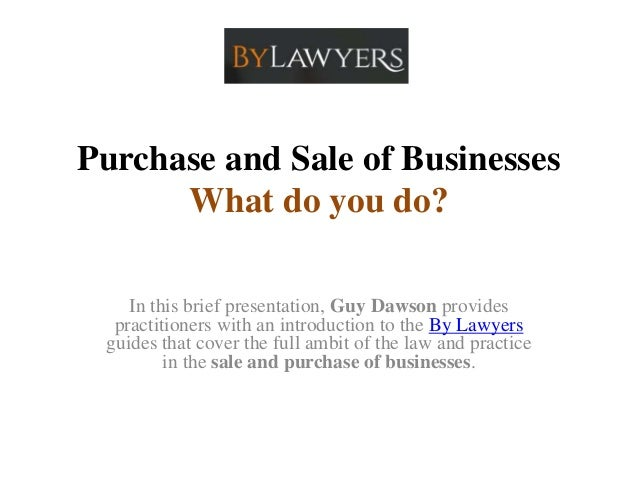 Purchase and Sale of Businesses What do you do? In this brief presentation, Guy Dawson provides practitioners with an intr...