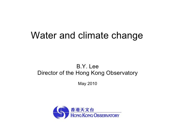 Water and climate change  B.Y. Lee Director of the Hong Kong Observatory May 2010