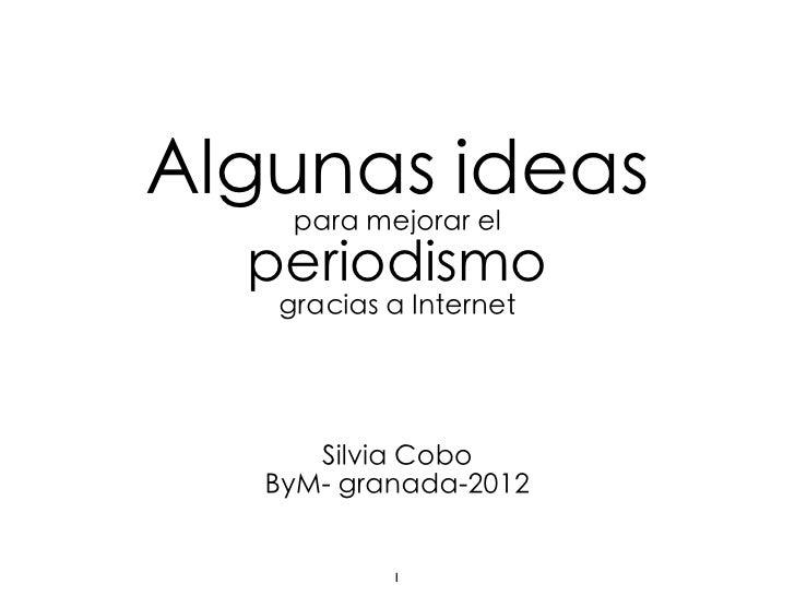 Algunas ideas    para mejorar el  periodismo   gracias a Internet      Silvia Cobo   ByM- granada-2012           1