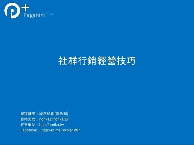社群行銷經營技巧  Paganini Plus  課程講師:織田紀香(陳禾穎)  聯絡方式:norika@norika.tw  官方網站:http://norika.tw  Facebook: http://fb.me/norika1207