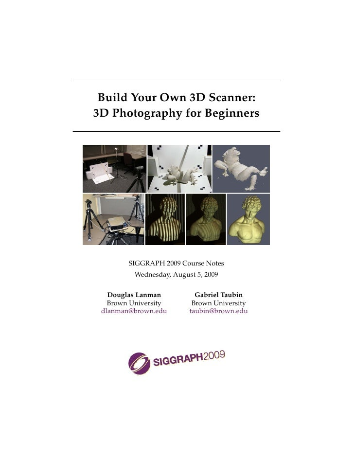Build Your Own 3D Scanner: 3D Photography for Beginners             SIGGRAPH 2009 Course Notes           Wednesday, August...