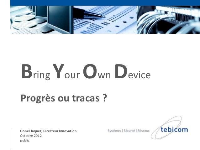 Bring Your Own DeviceProgrès ou tracas ?Lionel Jaquet, Directeur InnovationOctobre 2012public