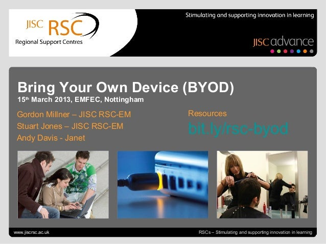 Bring Your Own Device (BYOD) 15th March 2013, EMFEC, Nottingham Gordon Millner – JISC RSC-EM          Resources Stuart Jon...