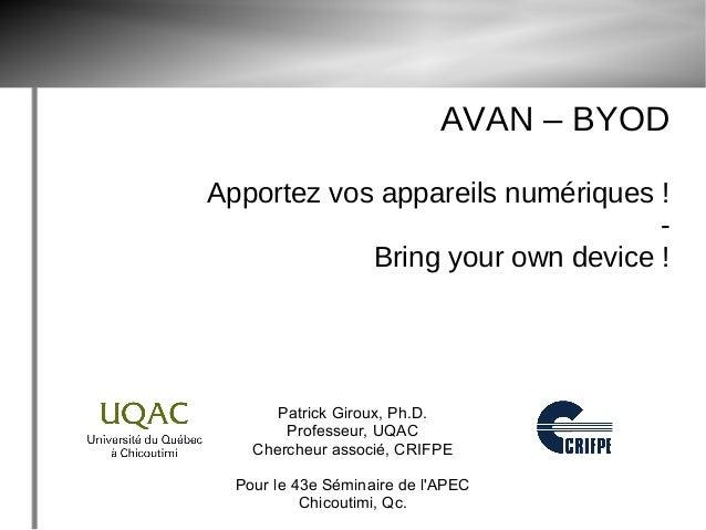 AVAN – BYOD Apportez vos appareils numériques ! - Bring your own device ! Patrick Giroux, Ph.D. Professeur, UQAC Chercheur...