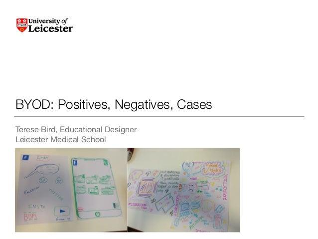 BYOD: Positives, Negatives, Cases Terese Bird, Educational Designer  Leicester Medical School