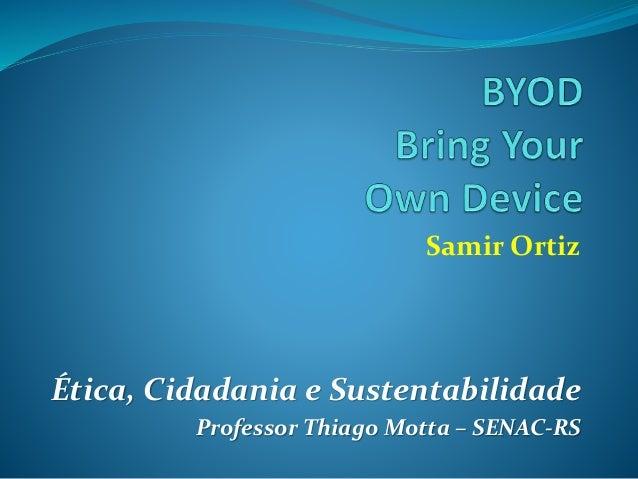 Samir Ortiz Ética, Cidadania e Sustentabilidade Professor Thiago Motta – SENAC-RS