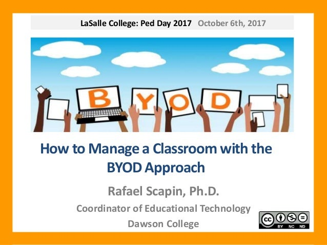 LaSalle College: Ped Day 2017 October 6th, 2017 How to Manage a Classroom with the BYOD Approach Rafael Scapin, Ph.D. Coor...