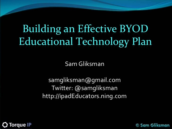 Building an Effective BYODEducational Technology Plan           Sam Gliksman      samgliksman@gmail.com       Twitter: @sa...