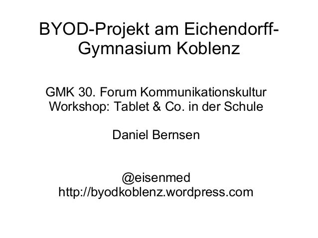BYOD-Projekt am EichendorffGymnasium Koblenz GMK 30. Forum Kommunikationskultur Workshop: Tablet & Co. in der Schule Danie...