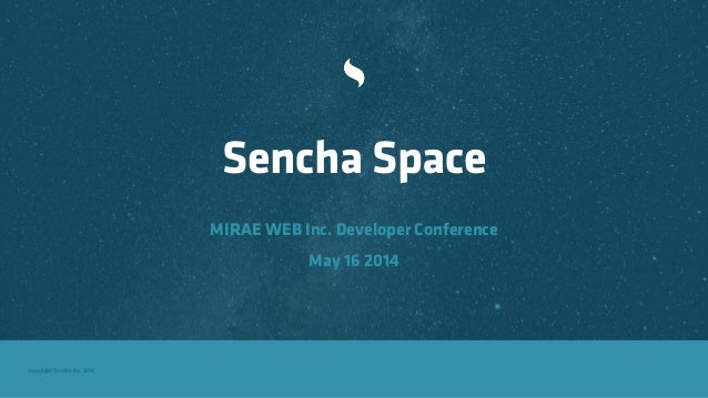Copyright Sencha Inc. 2014 Sencha Space MIRAE WEB Inc. Developer Conference May 16 2014