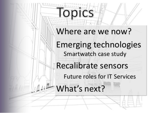 Where are we now?Emerging technologiesSmartwatch case studyRecalibrate sensorsFuture roles for IT ServicesWhat's next?