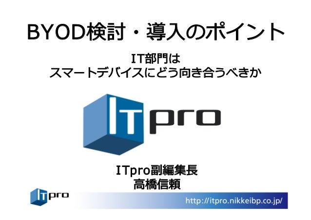 BYOD検討・導⼊のポイント IT部⾨は スマートデバイスにどう向き合うべきか ITpro副編集⻑ ⾼橋信頼