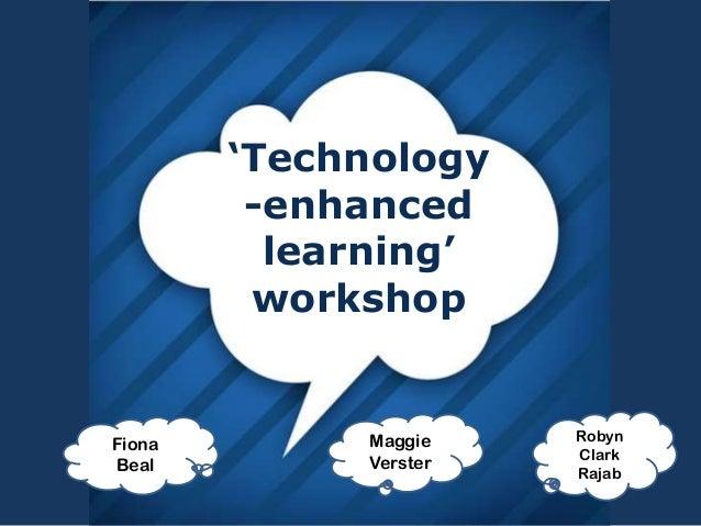 'Technology -enhanced learning' workshop Fiona Beal Robyn Clark Rajab Maggie Verster