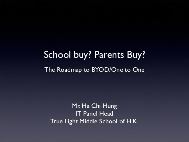 School buy? Parents Buy? The Roadmap to BYOD/One to One  Mr. Ha Chi Hung IT Panel Head True Light Middle School of H.K.