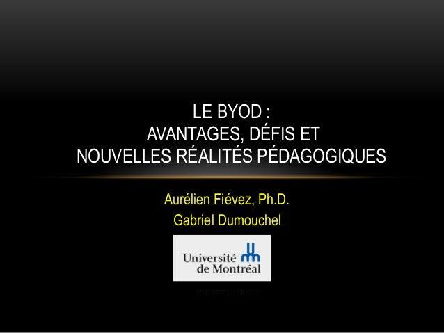 Aurélien Fiévez, Ph.D. Gabriel Dumouchel LE BYOD : AVANTAGES, DÉFIS ET NOUVELLES RÉALITÉS PÉDAGOGIQUES