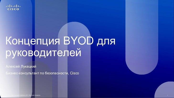 Концепция BYOD дляруководителейАлексей ЛукацкийБизнес-консультант по безопасности, Cisco© Cisco и/или ее дочерние компании...