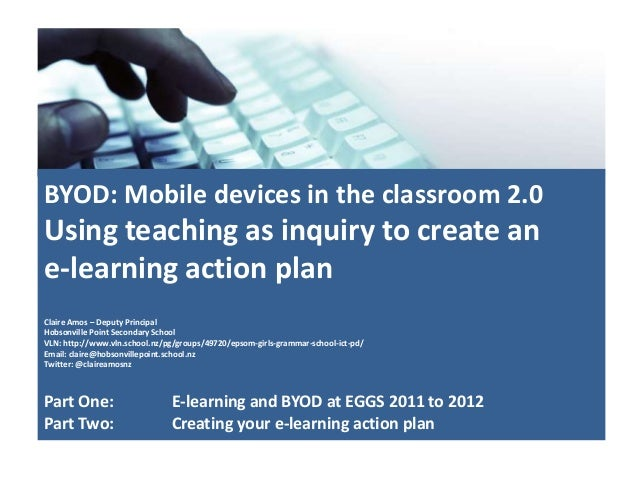 BYOD: Mobile devices in the classroom 2.0Using teaching as inquiry to create ane-learning action planClaire Amos – Deputy ...