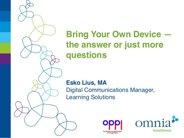 Bring Your Own Device — the answer or just more questions Esko Lius, MA Digital Communications Manager, Learning Solutions