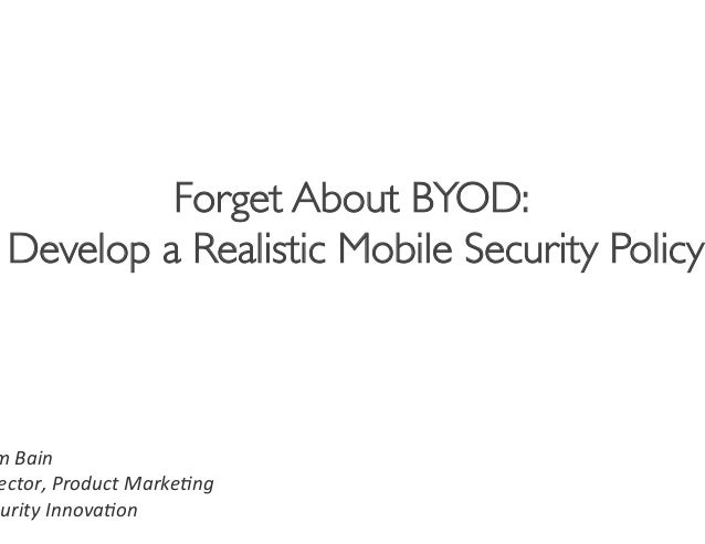 Forget About BYOD:  Develop a Realistic Mobile Security Policy                                           m Bain  ect...