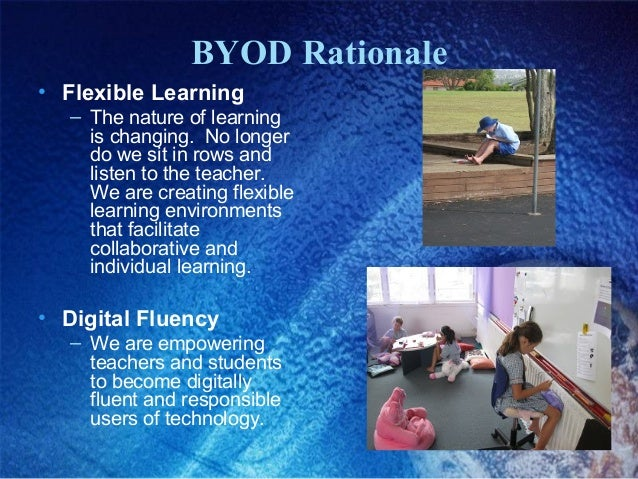 BYOD Rationale • Flexible Learning – The nature of learning is changing. No longer do we sit in rows and listen to the tea...