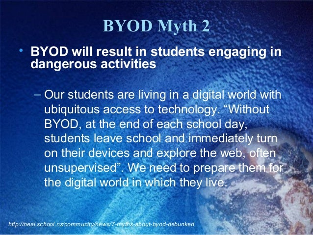 BYOD Myth 2 • BYOD will result in students engaging in dangerous activities – Our students are living in a digital world w...