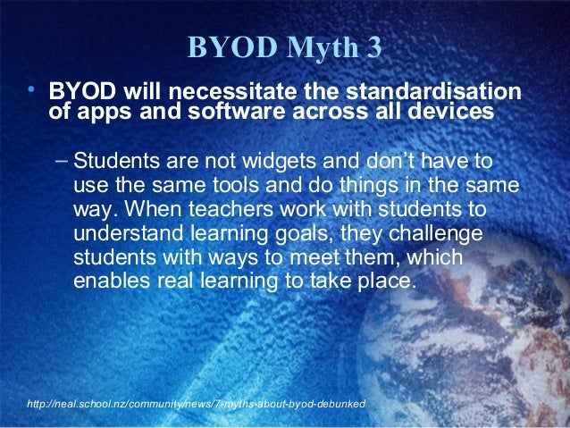BYOD Myth 3 • BYOD will necessitate the standardisation of apps and software across all devices – Students are not widgets...