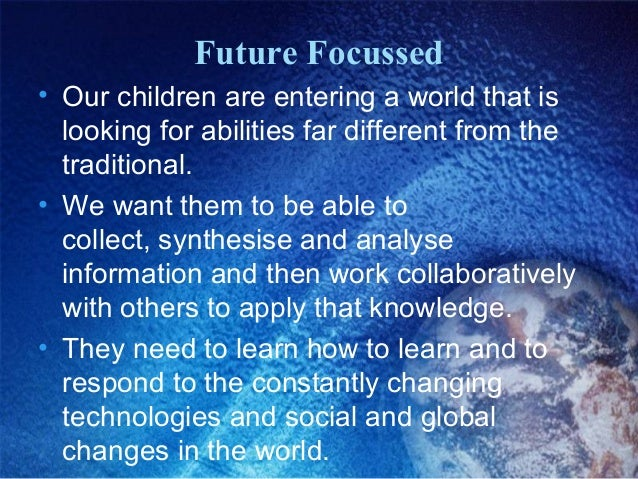 Future Focussed • Our children are entering a world that is looking for abilities far different from the traditional. • We...