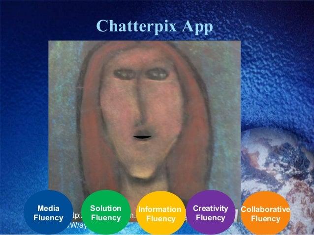 Chatterpix App http://www.powtoon.com/show/f2ouMWebb vW/ayeaye/#/ Collaborative Fluency Creativity Fluency Information Flu...