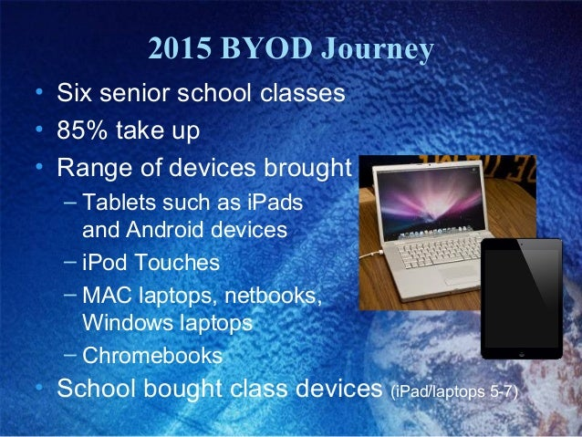 2015 BYOD Journey • Six senior school classes • 85% take up • Range of devices brought included: – Tablets such as iPads a...