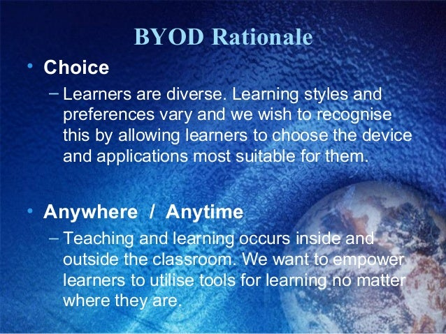 BYOD Rationale • Choice – Learners are diverse. Learning styles and preferences vary and we wish to recognise this by allo...