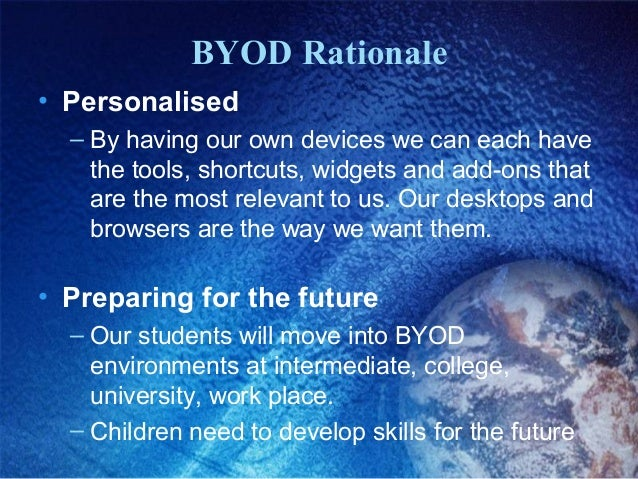 BYOD Rationale • Personalised – By having our own devices we can each have the tools, shortcuts, widgets and add-ons that ...