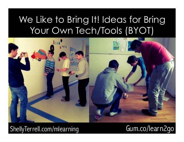 ShellyTerrell.com/mlearning We Like to Bring It! Ideas for Bring Your Own Tech/Tools (BYOT) Gum.co/learn2go