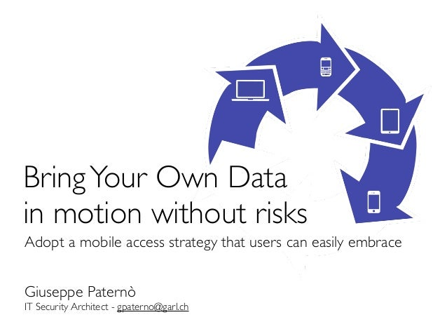 Bring Your Own Datain motion without risksAdopt a mobile access strategy that users can easily embraceGiuseppe PaternòIT S...
