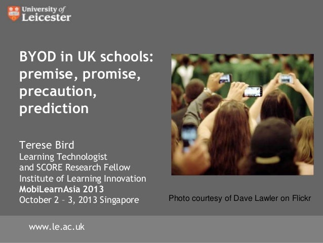 BYOD in UK schools: premise, promise, precaution, prediction Terese Bird Learning Technologist and SCORE Research Fellow I...