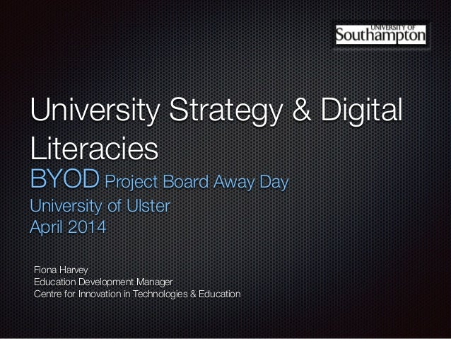 University Strategy & Digital Literacies BYOD Project Board Away Day University of Ulster April 2014 Fiona Harvey Educatio...