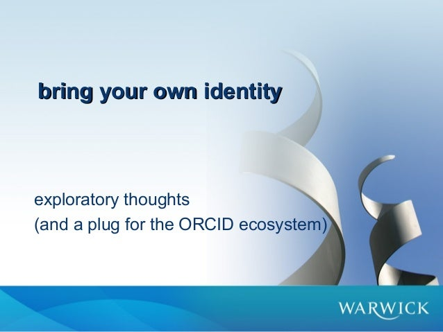 bring your own identitybring your own identityexploratory thoughts(and a plug for the ORCID ecosystem)