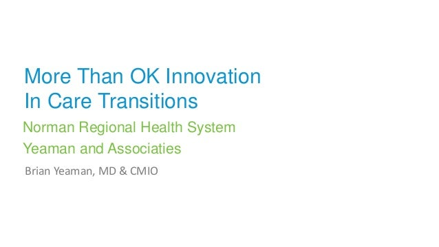 More Than OK Innovation In Care Transitions Norman Regional Health System Yeaman and Associaties Brian Yeaman, MD & CMIO