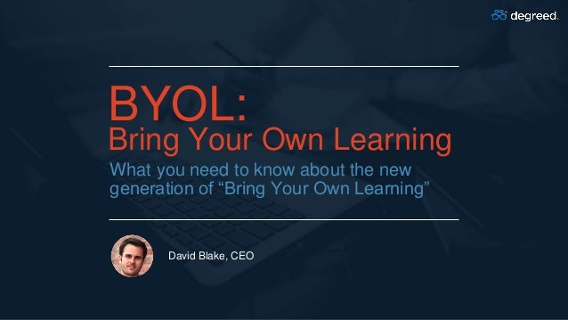 """BYOL: Bring Your Own Learning What you need to know about the new generation of """"Bring Your Own Learning"""" David Blake, CEO"""