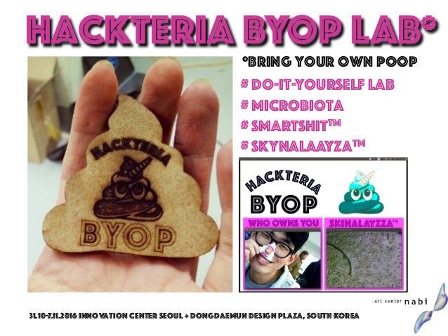 *Bring Your Own Poop # Do-It-Yourself Lab # Microbiota # SmartShitTM # skynalaayzatm Hackteria BYOP LAB* 31.10-7.11.2016 i...