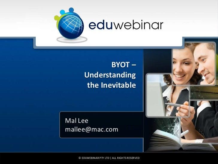 BYOT –      Understanding       the InevitableMal Leemallee@mac.com   © EDUWEBINAR PTY LTD | ALL RIGHTS RESERVED