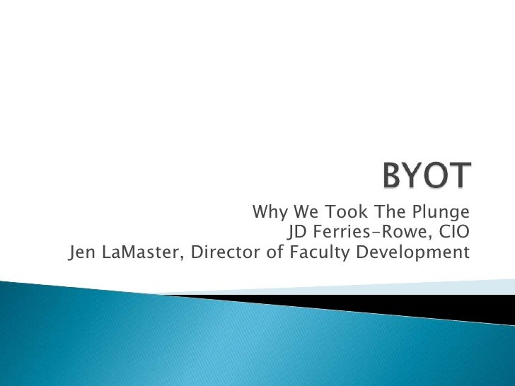 BYOT<br />Why We Took The Plunge<br />JD Ferries-Rowe, CIO<br />Jen LaMaster, Director of Faculty Development<br />