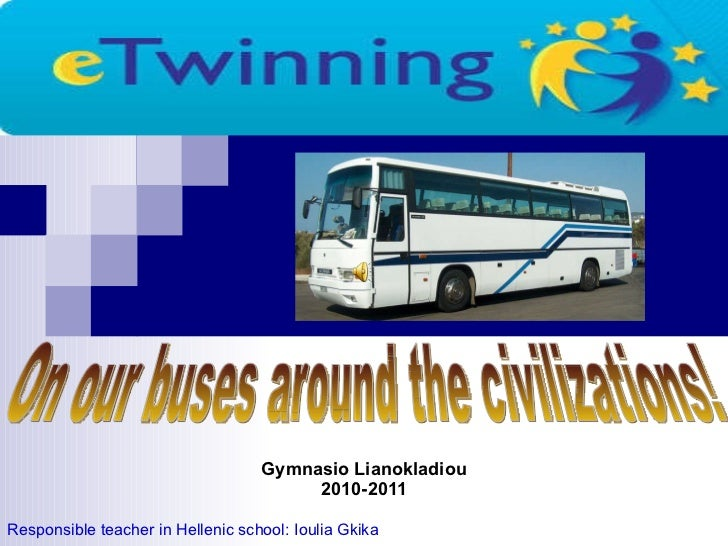 Gymnasio Lianokladiou 2010-2011 Responsible teacher in Hellenic school: Ioulia Gkika On our buses around the civilizations!