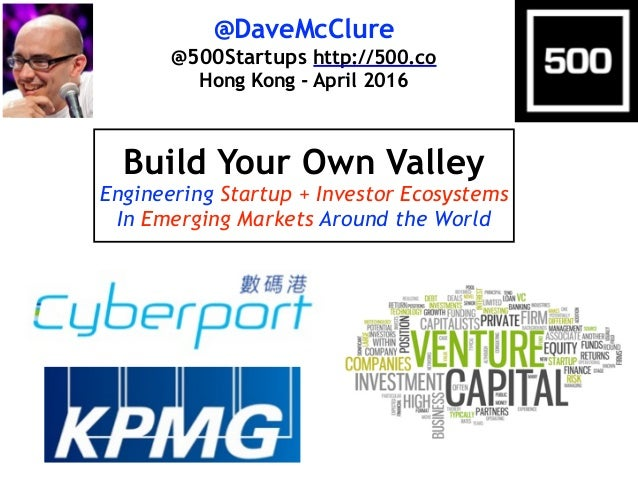 @DaveMcClure @500Startups http://500.co Hong Kong - April 2016 Build Your Own Valley Engineering Startup + Investor Ecosys...