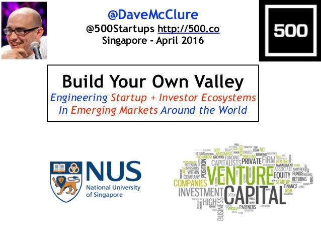 @DaveMcClure @500Startups http://500.co Singapore - April 2016 Build Your Own Valley Engineering Startup + Investor Ecosys...