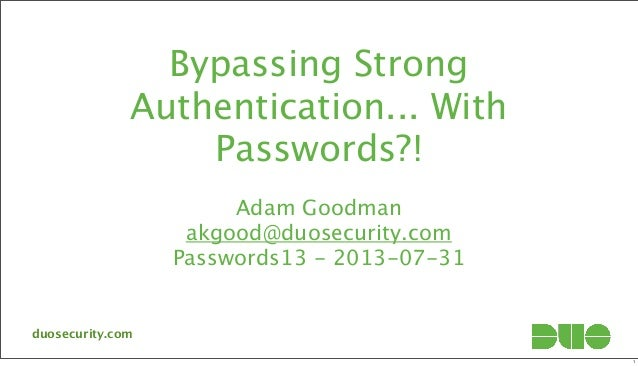 Bypassing Strong Authentication... With Passwords?! Adam Goodman akgood@duosecurity.com Passwords13 - 2013-07-31 duosecuri...