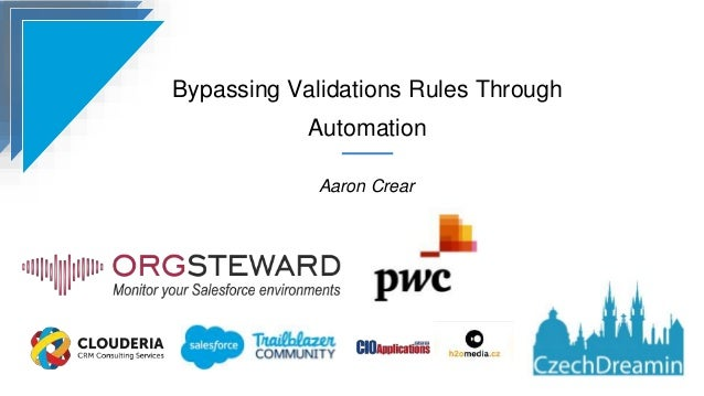 Bypassing Validations Rules Through Automation Aaron Crear