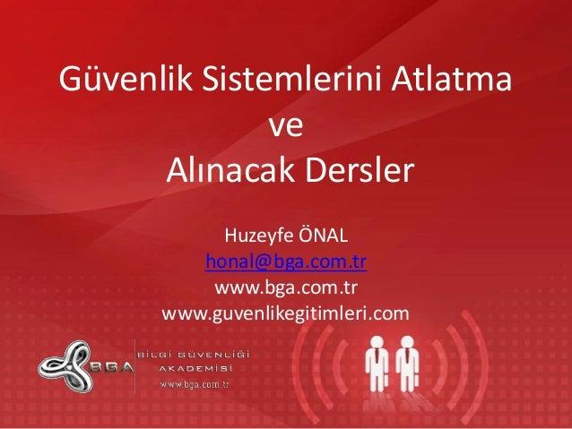Güvenlik Sistemlerini Atlatma ve Alınacak Dersler Huzeyfe ÖNAL honal@bga.com.tr www.bga.com.tr www.guvenlikegitimleri.com